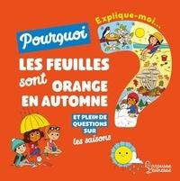 Joséphine Sauvage et Alice Turquois - Explique-moi pourquoi les feuilles sont oranges en automne ? - Et plein de questions sur les saisons.