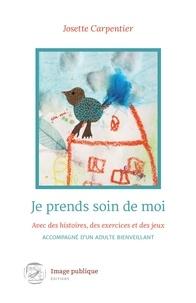 Josette Carpentier - Je prends soin de moi - Avec des histoires, des exercices et des jeux, accompagné d'un adulte bienveillant.