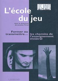 Josette Féral - L'école du jeu. - Former ou transmettre... les chemins de l'enseignement théâtral.