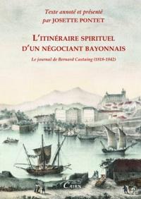 Josette Pontet - L'itinéraire spirituel d'un négociant bayonnais - Le journal de Bernard Castaing (1818-1842).