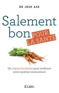 Josh Axe - Salement bon pour la santé - Un régime bactérien pour renforcer notre système immunitaire.