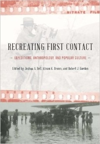 Joshua A. Bell et Alicia K. Brown - Recreating First Contact: Expeditions, Anthropology, and Popular Culture.