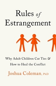 Joshua Coleman - Rules of Estrangement - Why Adult Children Cut Ties and How to Heal the Conflict.