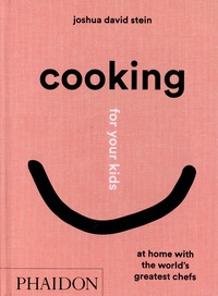 Joshua David Stein - Cooking for your kids - At home with the world's greatest chefs.
