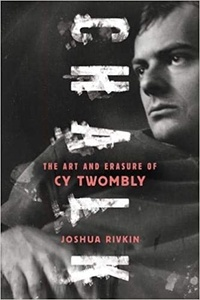 Joshua Rivkin - Chalk : the art and erasure of Cy Twombly.