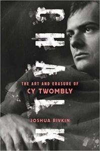 Joshua Rivkin - Chalk - The Art and Erasure of Cy Twombly.