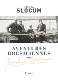 Joshua Slocum - Aventures brésiliennes - Le voyage du Liberdade, 1886-1888 ; Le voyage du Destroyer, 1894.