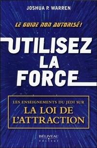 Joshua Warren - Utilisez la force - Les enseignements du Jedi sur la Loi de l'attraction.
