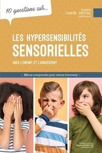 Josiane Caron Santa - 10 questions sur... Les hypersensibilités sensorielles chez l'enfant et l'adolescent - Mieux comprendre pour mieux intervenir.