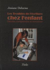 Josiane Delorme - Les troubles de l'écriture chez l'enfant - Déceler, comprendre et remotiver.
