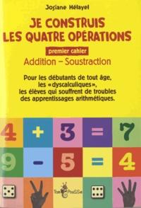 Josiane Hélayel - Je construis les quatre opérations - Premier cahier : addition, soustraction.