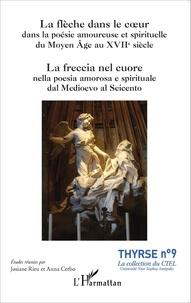 Josiane Rieu et Anna Cerbo - La flèche dans le coeur dans la poésie amoureuse et spirituelle du Moyen Age au XVIIe siècle.