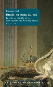 Josianne Paul - Exilés au nom du roi - Les fils de famille et les faux-sauniers en Nouvelle-France 1723-1749.
