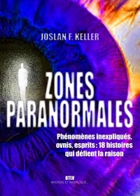 Joslan Keller - Zones paranormales - Phénomènes inexpliqués, ovnis, esprits : 10 histoires qui défient la raison.