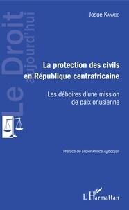 Josué Kanabo - La protection des civils en République centrafricaine - Les déboires d'une mission de paix onusienne.