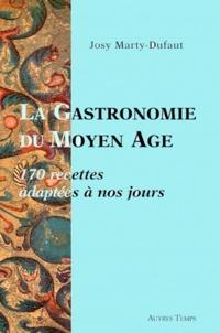 Josy Marty-Dufaut - La Gastronomie au Moyen Age - 170 Recettes adaptées à nos jours.