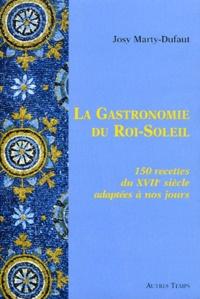 Josy Marty-Dufaut - La Gastronomie du Roi-Soleil - 150 Recettes du XVIIe siècle adaptées à nos jours.