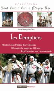 Josy Marty-Dufaut - Les Templiers - Pénétrer dans l'Ordre des Templiers, Décrypter la magie de l'Orient, Expérimenter une commanderie.