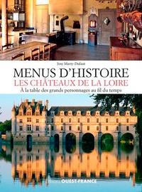 Josy Marty-Dufaut - Menus d'histoire, les châteaux de la Loire - A la table des grands personnages au fil du temps.