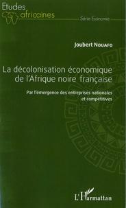Joubert Nouafo - La décolonisation économique de l'Afrique noire française - Par l'émergence des entreprises nationales et compétitives.