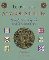 Joules Taylor - Le livre des symboles celtes - Symboles, rites et légendes pour la vie quotidienne.