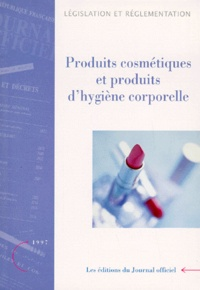 Journaux officiels - PRODUITS COSMETIQUES ET PRODUITS D'HYGIENE CORPORELLE. - Textes législatifs et réglementaires, Edition août 1997.