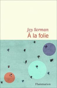 Joy Sorman - A la folie.