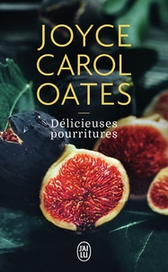 Joyce Carol Oates - Délicieuses pourritures.