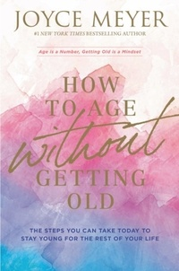 Joyce Meyer - How to Age Without Getting Old - The Steps You Can Take Today to Stay Young for the Rest of Your Life.