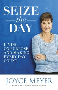 Joyce Meyer - Seize the Day - Living on Purpose and Making Every Day Count.