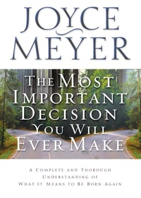 Joyce Meyer - The Most Important Decision You Will Ever Make - A Complete and Thorough Understanding of What it Means to be Born Again.
