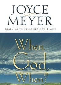 Joyce Meyer - When, God, When? - Learning to Trust in God's Timing.