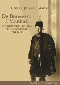 Jozsef Karolyi - De Budapest à Madère - Les dernières heures de la monarchie hongroise.