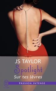 JS Taylor - Spotlight Tome 1 : Sur tes lèvres.