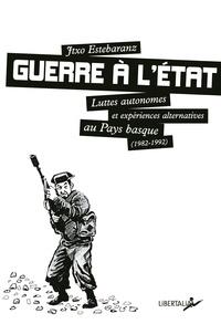 Jtxo Estebaranz - Guerre à l'Etat - Luttes autonomes et expériences alternatives au Pays Basque (1982-1992).