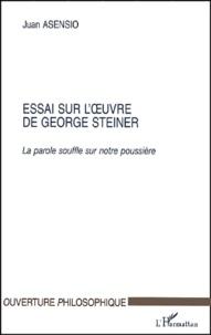 Juan Asensio - Essai sur l'oeuvre de George Steiner. - La parole souffle sur notre poussière.