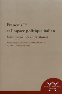 Juan Carlos D'Amico et Jean-Louis Fournel - François Ier et l'espace politique italien - Etats, domaines et territoires.