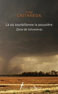 Juan Catañeda et Françoise Roy - Là où tourbillonne la poussière / Zona de tolvaneras - poésie bilingue / poesia bilingue.