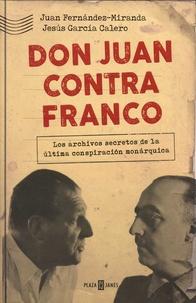 Juan Fernandez-Miranda et Jesus Garcia Calero - Don Juan contra Franco.