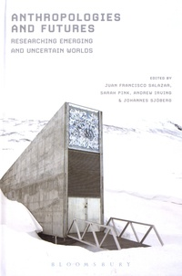 Juan Francisco Salazar et Sarah Pink - Anthropologies and Futures - Researching Emerging and Uncertain Worlds.