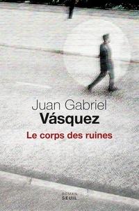 Juan Gabriel Vasquez - Le corps des ruines.