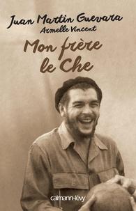 Juan Martin Guevara et Armelle Vincent - Mon frère le Che.