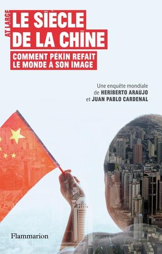 Jùan Pablo Cardenal et Heriberto Araùjo - Le siècle de la Chine - Comment Pékin refait le monde à son image.