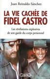 Juan Reinaldo Sanchez et Axel Gyldén - La vie cachée de Fidel Castro - Les révélations explosives de son garde du corps personnel.