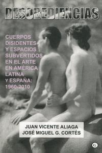Juan Vicente Aliaga et José Miguel G Cortés - Desobediencias : Cuerpos disidentes y espacios subvertidos en el Arte en América Latina y Espana : 1960 - 2010.