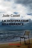 Jude Castel - La destination et l'errance.