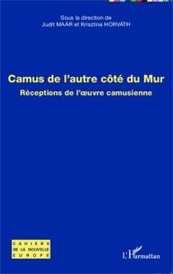 Judit Maar et Krisztina Horvath - Camus de l'autre côté du mur - Réceptions de l'oeuvre camusienne.