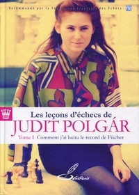 Judit Polgar - Les leçons d'échecs de Judit Polgar - Tome 1, Comment j'ai battu le record de Fischer.