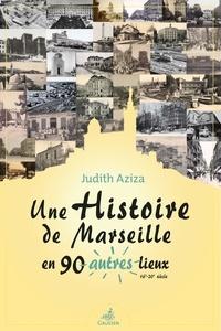 Judith Aziza - Une histoire de Marseille en 90 autres lieux - 16e-20e siècle.