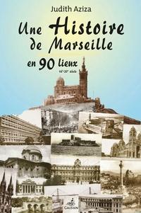 Judith Aziza - Une histoire de Marseille en 90 lieux - 16e-20e siècle.